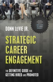 Strategic Career Engagement: The Definitive Guide for Getting Hired and Promoted ebook by Donn LeVie Jr.