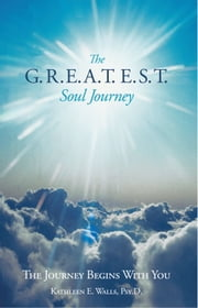 The G.R.E.A.T.E.S.T. Soul Journey - The Journey Begins With You ebook by Kathleen E. Walls, Psy.D.