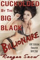 Cuckolded by the Big, Black Billionaire - A Cuckolding Humiliation Erotic Story ebook by Reagan Snow