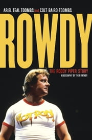Rowdy - The Roddy Piper Story ebook by Ariel Teal Toombs, Colt Baird Toombs