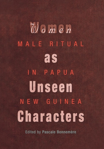 Women as Unseen Characters - Male Ritual in Papua New Guinea ebook by