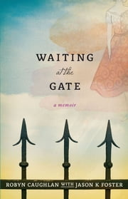 Waiting at the Gate: A Memoir ebook by Robyn Caughlan, Jason Foster