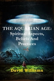 THE AQUARIAN AGE: Spiritual Aspects, Beliefs And Practices ebook by David Williams