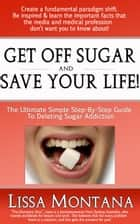 Get Off Sugar And Save Your Life! A Quick, Simple, Step By Step Guide: How To Delete Sugar Addiction ebook by Lissa Montana