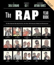 The Rap Year Book - The Most Important Rap Song From Every Year Since 1979, Discussed, Debated, and Deconstructed ebook by Shea Serrano,Ice-T,Arturo Torres