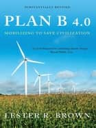 Plan B 4.0: Mobilizing to Save Civilization (Substantially Revised) ebook by Lester R. Brown