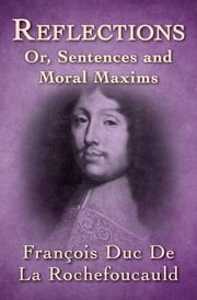 Reflections - Or, Sentences and Moral Maxims ebook by François Duc De La Rochefoucauld