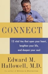 Connect - 12 Vital Ties that Open your Heart, Lengthen your Life, and Deepen your Soul ebook by Edward M. Hallowell, M.D.