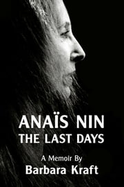 Anais Nin: The Last Days, a memoir ebook by Barbara Kraft