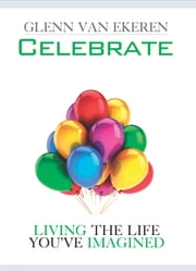Celebrate - Living The Life You've Imagined ebook by Van Ekeren, Glenn