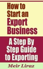 How to Start an Export Business: A Step By Step Guide to Exporting - Small Business Management ebook by Meir Liraz