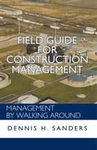 Field Guide for Construction Management - Management by Walking Around ebook by Dennis H. Sanders