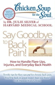 Chicken Soup for the Soul: Say Goodbye to Back Pain! - How to Handle Flare-Ups, Injuries, and Everyday Back Health ebook by Dr. Julie Silver