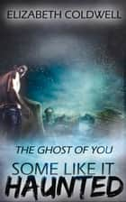 The Ghost of You - Some Like it Haunted ebook by Elizabeth Coldwell