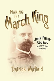 Making the March King - John Philip Sousa's Washington Years, 1854-1893 ebook by Patrick Warfield