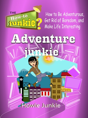Adventure Junkie: How to Be Adventurous, Get Rid of Boredom, and Make Life Interesting 電子書籍 by Howie Junkie