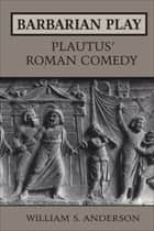 Barbarian Play: Plautus' Roman Comedy ebook by William Anderson