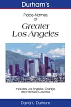 Durham's Place-Names of Greater Los Angeles - Includes Los Angeles, Ventura, and Orange Counties ebook by David L. Durham
