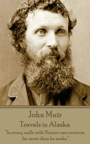 "Travels in Alaska - ""In every walk with Nature one receives far more than he seeks.""  ebook by John Muir"