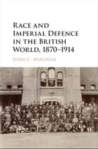 Race and Imperial Defence in the British World, 1870–1914 ebook by John C. Mitcham