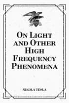 On Light and Other High Frequency Phenomena ebook by Nikola Tesla