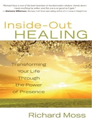 Inside-Out Healing - Transforming Your Life Through the Power of Presence ebook by Richard Moss