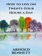 How to Live on Twenty-Four Hours a Day eBook by Arnold Bennett