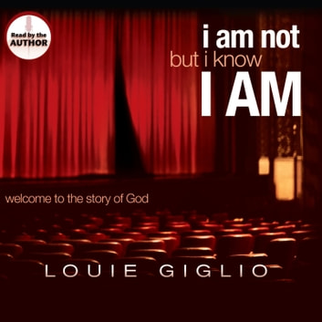 I Am Not, But I Know I Am - Welcome to the Story of God audiobook by Louie Giglio