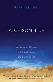Atchison Blue - A Search for Silence, a Spiritual Home, and a Living Faith ebook by Judith Valente