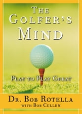 The Golfer's Mind - Play to Play Great ebook by Dr. Bob Rotella