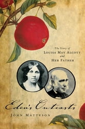 Eden's Outcasts: The Story of Louisa May Alcott and Her Father ebook by John Matteson