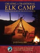 Creating a Traditional Elk Camp - Where The Heart Of The Hunt Is Found ebook by Jack Ballard