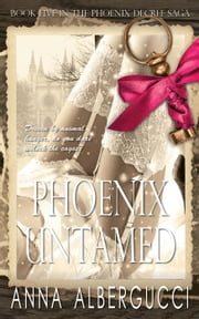 Phoenix Untamed: Book Five in The Phoenix Decree Saga - The Phoenix Decree Saga, #5 ebook by Anna Albergucci