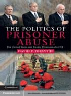 The Politics of Prisoner Abuse - The United States and Enemy Prisoners after 9/11 ebook by David P. Forsythe