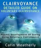 Clairvoyance: Detailed Guide On Voluntary Clairvoyance : Psychic Development Of Seeing Using Voluntary Clairvoyance ebook by Carin Weatherly