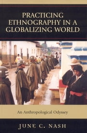 Practicing Ethnography in a Globalizing World - An Anthropological Odyssey ebook by June  C. Nash