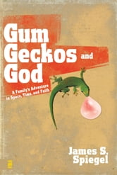 Gum, Geckos, and God - A Family's Adventure in Space, Time, and Faith ebook by James S. Spiegel