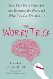 The Worry Trick - How Your Brain Tricks You into Expecting the Worst and What You Can Do About It ebook by Sally M. Winston, PsyD, David A. Carbonell,...