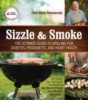 Sizzle and Smoke - The Ultimate Guide to Grilling for Diabetes, Prediabetes, and Heart Health ebook by Steven Petusevsky