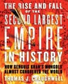 The Rise and Fall of the Second Largest Empire in History - How Genghis Khan's Mongols Almost Conquered the World ebook by Thomas J. Craughwell