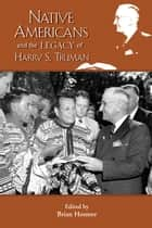Native Americans and the Legacy of Harry S. Truman ebook by Brian Hosmer, Brian Hosmer, Frederick E. Hoxie,...