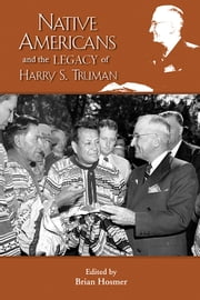 Native Americans and the Legacy of Harry S. Truman ebook by Brian Hosmer,Brian Hosmer,Frederick E. Hoxie,Ken Hechler,Douglas K. Miller,Samuel Rushay Jr.,David E. Wilkins,Helen Hornbeck Tanner,John Echohawk,Ben Nighthorse Campbell,Ada E. Deer,Harry A. Kersey Jr.,Jessica R. Cattelino