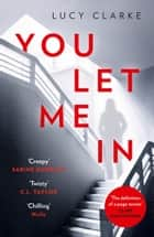 You Let Me In: The most chilling, unputdownable page-turner of 2019 ebook by Lucy Clarke