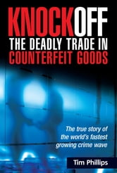 Knockoff: The Deadly Trade in Counterfeit Goods: The True Story of the World's Fastest Growing Crimewave ebook by Phillips, Tim