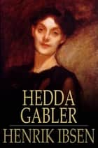 Hedda Gabler - A Play in Four Acts ebook by Henrik Ibsen, Edmund Gosse, William Archer