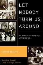 Let Nobody Turn Us Around ebook by Manning Marable,Leith Mullings,Mumia Abu-Jamal,Richard Allen,Molefi Kete Asante,James Baldwin,Amiri Baraka,Edward Wilmot Blyden,Cyril V. Briggs,Stokely Carmichael,Frederick Douglass,William Edward Burghardt Du Bois,Paul Laurence Dunbar,Alice Moore Dunbar-Nelson,Olaudah Equiano,Louis Farrakhan,Henry Highland Garnet,Fannie Lou Hamer,Frances Ellen Watkins Harper,bell hooks,Langston Hughes,James Weldon Johnson,Martin Luther King Jr.,Audre Lorde,Malcolm X,Thurgood Marshall,Claude McKay,Elijah Muhammad,Huey P. Newton,Solomon Northrup,Rosa Parks,Adam Clayton Powell Jr.,A Philip Randolph,Paul Robeson,Jo Ann Robinson,Josephine St. Pierre Ruffin,Bayard Rustin,Maria W. Stewart,Mary Church Terell,Sojourner Truth,Nat Turner,David Walker,Booker T. Washington,Harold Washington,Ida B. Wells-Barnett,Roy Wilkins,William Julius Wilson