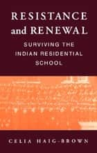 Resistance and Renewal - Surviving the Indian Residential School ebook by Celia Haig-Brown