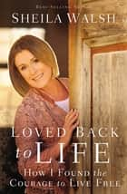 Loved Back to Life - How I Found the Courage to Live Free ebook by Sheila Walsh