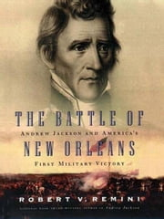 The Battle of New Orleans - Andrew Jackson and America's First Military Victory ebook by Robert V. Remini