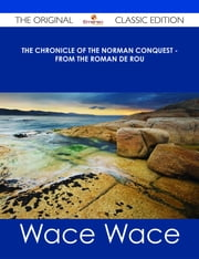 The Chronicle of the Norman Conquest - from the Roman de Rou - The Original Classic Edition ebook by Wace